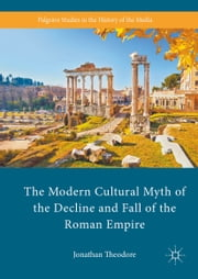 The Modern Cultural Myth of the Decline and Fall of the Roman Empire ebook by Jonathan Theodore