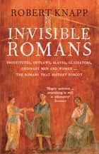 Invisible Romans - Prostitutes, outlaws, slaves, gladiators, ordinary men and women ... the Romans that history forgot ebook by Professor Robert C. Knapp