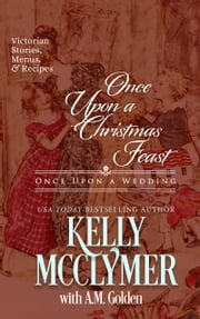 Once Upon a Christmas Feast - Stories, Menus, and Recipes for a Victorian Christmas ebook by Kelly McClymer, A.M. Golden