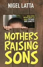 Mothers Raising Sons ebook by Nigel Latta
