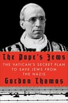 The Pope's Jews - The Vatican's Secret Plan to Save Jews from the Nazis ebook by Gordon Thomas
