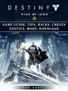 Destiny Rise of Iron Game Guide, Tips, Hacks, Cheats Exotics, Mods Download ebook by Josh Abbott