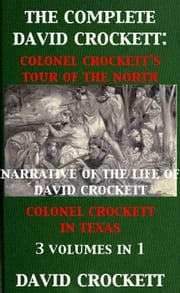 The Complete David Crockett: Colonel Crockett's Tour Of The North, Narrative of the Life of David Crockett & Colonel Crockett in Texas ebook by David Crockett