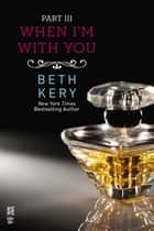 When I'm With You Part III ebook by Beth Kery