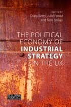 The Political Economy of Industrial Strategy in the UK - From Productivity Problems to Development Dilemmas ebook by Craig Berry, Julie Froud, Tom Barker