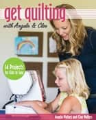 Get Quilting with Angela & Cloe - 14 Projects for Kids to Sew ebook by Angela Walters, Cloe Walters