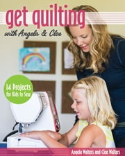 Get Quilting with Angela & Cloe - 14 Projects for Kids to Sew ebook by Angela Walters,Cloe Walters