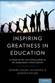 Inspiring Greatness in Education - A School of the 21st Century Model at the Independence School District ebook by Edward Zigler, Ph.D.,Jim Hinson, Ed.D.,Jennifer Walker, M.Ed.