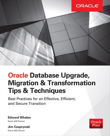 Oracle Database Upgrade, Migration & Transformation Tips & Techniques ebook by Edward Whalen,Jim Czuprynski