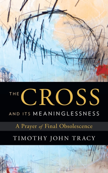 The Cross and its Meaninglessness - A Prayer of Final Obsolescence ebook by Timothy John Tracy