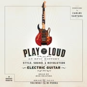 Play It Loud - An Epic History of the Style, Sound, and Revolution of the Electric Guitar audiobook by Brad Tolinski, Alan di Perna