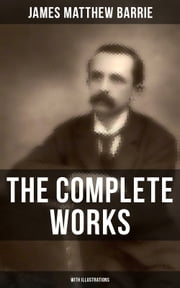 The Complete Works of J. M. Barrie (With Illustrations) - Novels, Plays, Essays, Short Stories & Memoirs: Peter Pan Adventures, Thrums Trilogy, Ibsen's Ghost, A Kiss for Cinderella, Sentimental Tommy, Better Dead, The Little White Bird, Lady's Shoe… ebook by James Matthew Barrie, G. W. Wilson, C. Allen Gilbert,...