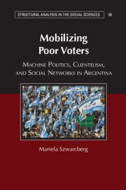 Mobilizing Poor Voters - Machine Politics, Clientelism, and Social Networks in Argentina ebook by Mariela Szwarcberg