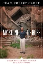 My Stone of Hope - From Haitian Slave Child to Abolitionist ebook by Jean-Robert Cadet, Jim Luken