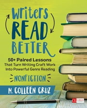 Writers Read Better: Nonfiction - 50+ Paired Lessons That Turn Writing Craft Work Into Powerful Genre Reading ebook by M. Colleen Cruz