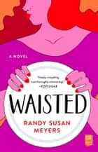 Waisted - A Novel ebook by Randy Susan Meyers