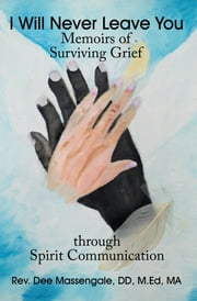 I Will Never Leave You - Memoirs of Surviving Grief through Spirit Communication ebook by Rev. Dee Massengale, DD, M.Ed, MA