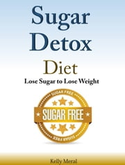 Sugar Detox Diet - Lose Sugar to Lose Weight ebook by Kelly Meral