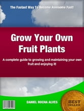 Grow Your Own Fruit Plants - A complete guide to growing and maintaining your own fruit and enjoying it! ebook by Daniel Rocha Alves