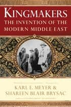Kingmakers: The Invention of the Modern Middle East ebook by Shareen Blair Brysac, Karl E. Meyer