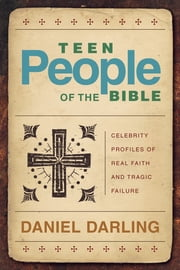Teen People of the Bible - Celebrity Profiles of Real Faith and Tragic Failure ebook by Daniel Darling