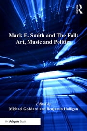 Mark E. Smith and The Fall: Art, Music and Politics ebook by Benjamin Halligan,Michael Goddard