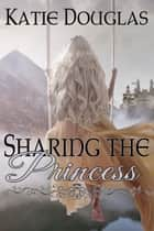 Sharing the Princess ebook by Katie Douglas