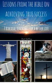 Lessons from the Bible on Achieving True Success: 7 Biblical Teachings for a better Life ebook by Brett DeHoag