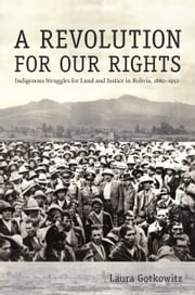 A Revolution for Our Rights - Indigenous Struggles for Land and Justice in Bolivia, 1880–1952 ebook by Laura Gotkowitz