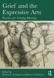 Grief and the Expressive Arts - Practices for Creating Meaning ebook by Barbara E. Thompson,Robert A. Neimeyer