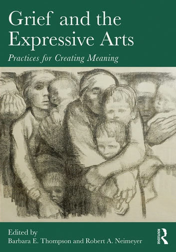 Grief and the Expressive Arts - Practices for Creating Meaning ebook by