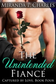 The Unintended Fiancé - Captured by Love, #4 ebook by Miranda P. Charles