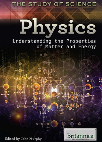 Physics - Understanding the Properties of Matter and Energy ebook by Britannica Educational Publishing