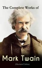 The Complete Works of Mark Twain (Illustrated Edition) - Novels, Short Stories, Memoir, Travel Books, Letters, Biography, Articles & Speeches: The Adventures of Tom Sawyer & Huckleberry Finn, Life on the Mississippi, Yankee in King Arthur's Court… ebook by Mark Twain, True W. Williams, Peter Newell,...