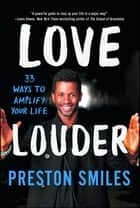 Love Louder - 33 Ways to Amplify Your Life ebook by Preston Smiles