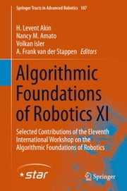 Algorithmic Foundations of Robotics XI - Selected Contributions of the Eleventh International Workshop on the Algorithmic Foundations of Robotics ebook by H. Levent Akin,Nancy M. Amato,Volkan Isler,A. Frank van der Stappen