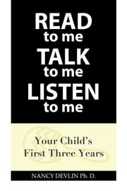 READ to Me TALK to Me LISTEN to Me - Your Child's First Three Years ebook by Nancy Devlin, Ph.D.