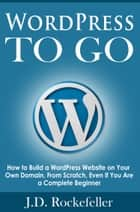 WordPress to Go: How to Build a WordPress Website on Your Own Domain, From Scratch, Even If You Are a Complete Beginner ebook by J.D. Rockefeller