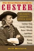 The Great Plains Guide to Custer - 85 Forts, Fights, & Other Sites ebook by Jeff Barnes