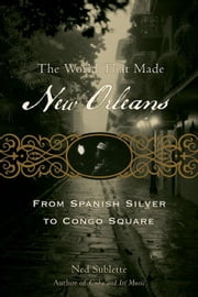 The World That Made New Orleans: From Spanish Silver to Congo Square ebook by Sublette, Ned