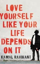 Love Yourself Like Your Life Depends on It ebook by Kamal Ravikant
