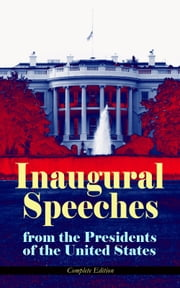 Inaugural Speeches from the Presidents of the United States - Complete Edition - From Washington to Trump (1789-2017) – See the Rise and Development of America Through the Ambitions and Platforms of Elected Presidents ebook by George Washington,John Adams,Thomas Jefferson,James Madison,James Monroe,John Quincy Adams,Andrew Jackson,Martin Van Buren,William Henry Harrison,James Knox Polk,Zachary Taylor,Franklin Pierce,James Buchanan,Abraham Lincoln,Ulysses S. Grant,Rutherford B. Hayes,James A. Garfield,Grover Cleveland,Benjamin Harrison,William McKinley,Theodore Roosevelt,William Howard Taft,Woodrow Wilson,Warren G. Harding,Calvin Coolidge,Herbert Hoover,Franklin D. Roosevelt,Harry S. Truman,Dwight D. Eisenhower,John F. Kennedy,Lyndon Baines Johnson,Richard Milhous Nixon,Jimmy Carter,Ronald Reagan,George Bush,Bill Clinton,George W. Bush,Barack Obama,Donald John Trump