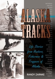 Alaska Tracks - Life Stories from Hunters, Fisherman and Trappers of Alaska ebook by Randall Zarnke