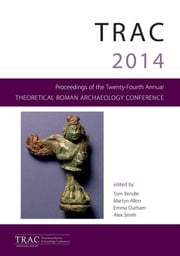 TRAC 2014 - Proceedings of the Twenty Fourth Theoretical Roman Archaeology Conference, Reading 2014 ebook by Tom Brindle,Martyn Allen,Emma Durham,Alex Smith