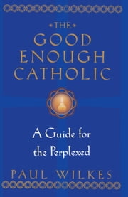 The Good Enough Catholic - A Guide for the Perplexed ebook by Paul Wilkes