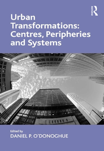 Urban Transformations: Centres, Peripheries and Systems ebook by Daniel P. O'Donoghue