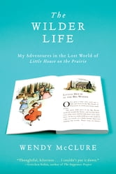 The Wilder Life - My Adventures in the Lost World of Little House on the Prairie ebook by Wendy McClure