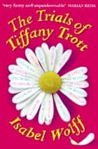 The Trials of Tiffany Trott ebook by Isabel Wolff