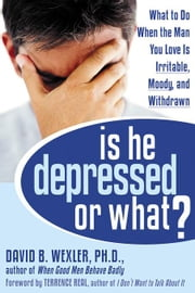 Is He Depressed or What?: What to Do When the Man You Love Is Irritable, Moody, and Withdrawn ebook by Wexler, David B.