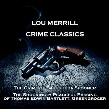 Crime Classics - The Crime of Bathsheba Spooner & The Shockingly Peaceful Passing of Thomas Edwin Bartlett, Greengrocer audiobook by Morton S. Fine,David Friedkin
